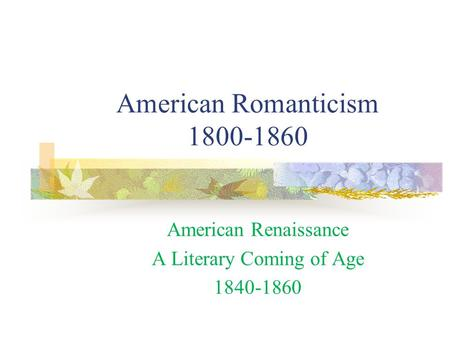American Romanticism 1800-1860 American Renaissance A Literary Coming of Age 1840-1860.