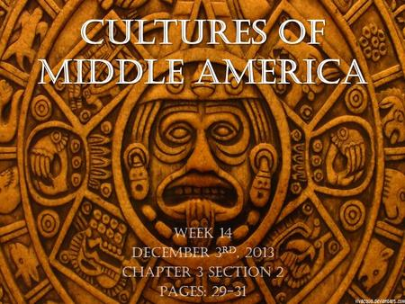 Cultures of Middle America Week 14 December 3 rd, 2013 Chapter 3 Section 2 Pages: 29-31.