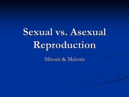 Sexual vs. Asexual Reproduction Mitosis & Meiosis.