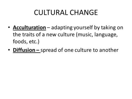 CULTURAL CHANGE Acculturation – adapting yourself by taking on the traits of a new culture (music, language, foods, etc.) Diffusion – spread of one culture.