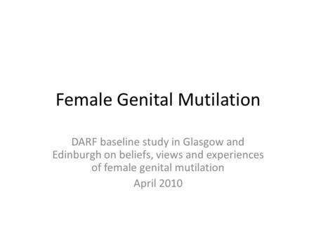 Female Genital Mutilation DARF baseline study in Glasgow and Edinburgh on beliefs, views and experiences of female genital mutilation April 2010.