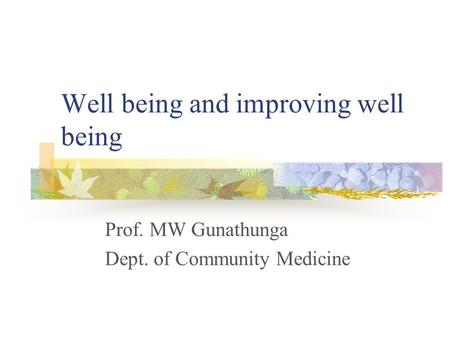 Well being and improving well being Prof. MW Gunathunga Dept. of Community Medicine.