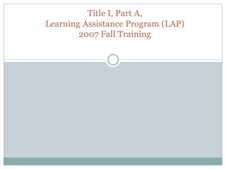 Title I, Part A, Learning Assistance Program (LAP) 2007 Fall Training.