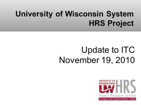 University of Wisconsin System HRS Project Update to ITC November 19, 2010.