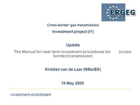 Investment workstream 19 May 2009 Cross-border gas transmission‏ Investment project (I1) Update The Manual for near term investment procedures for (cross-