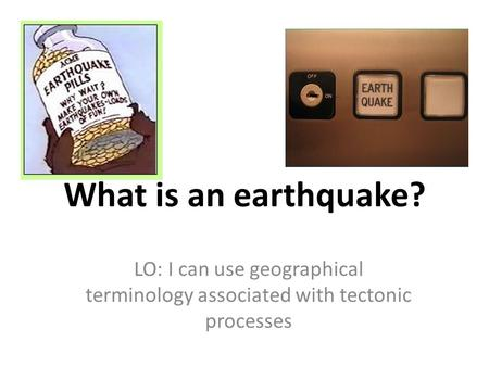 What is an earthquake? LO: I can use geographical terminology associated with tectonic processes.