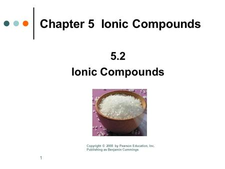 1 Chapter 5 Ionic Compounds 5.2 Ionic Compounds Copyright © 2008 by Pearson Education, Inc. Publishing as Benjamin Cummings.