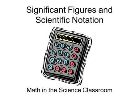 Significant Figures and Scientific Notation Math in the Science Classroom.