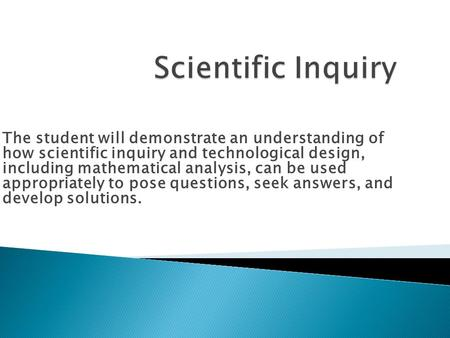 The student will demonstrate an understanding of how scientific inquiry and technological design, including mathematical analysis, can be used appropriately.