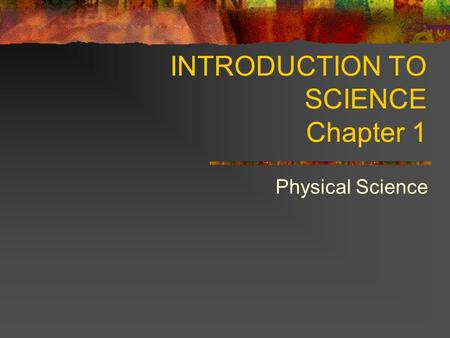 INTRODUCTION TO SCIENCE Chapter 1 Physical Science.