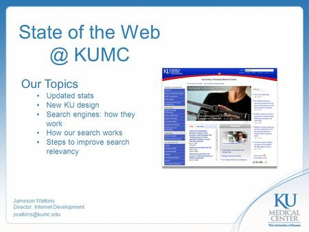 State of the KUMC Jameson Watkins Director, Internet Development Our Topics Updated stats New KU design Search engines: how they.