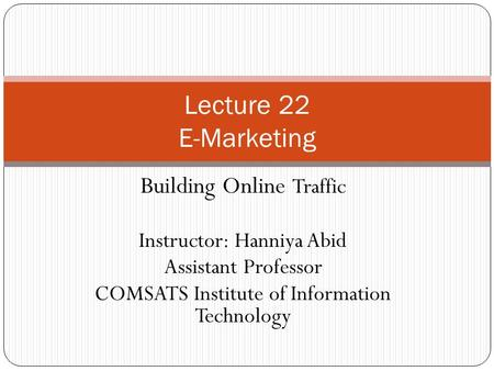 Building Online Traffic Instructor: Hanniya Abid Assistant Professor COMSATS Institute of Information Technology Lecture 22 E-Marketing.