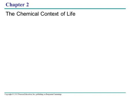 Copyright © 2005 Pearson Education, Inc. publishing as Benjamin Cummings Chapter 2 The Chemical Context of Life.
