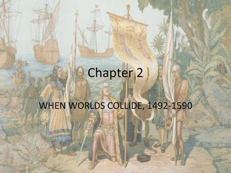 Chapter 2 WHEN WORLDS COLLIDE, 1492-1590. People John White Walter Raleigh Wingina Manteo Wanchese Thomas Harriot Christopher Columbus <strong>Francis</strong> <strong>Bacon</strong> Prince.