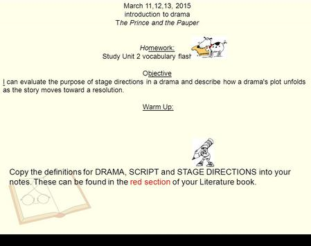 March 11,12,13, 2015 introduction to drama The Prince and the Pauper Homework: Study Unit 2 vocabulary flashcards. Objective I can evaluate the purpose.