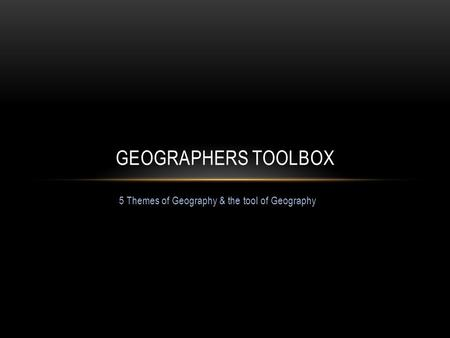 5 Themes of Geography & the tool of Geography