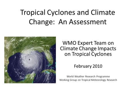 Tropical Cyclones and Climate Change: An Assessment WMO Expert Team on Climate Change Impacts on Tropical Cyclones February 2010 World Weather Research.