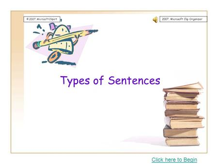 Types of Sentences Click here to Begin ©,2007, Microsoft Clipart 2007, Microsoft Clip Organizer.