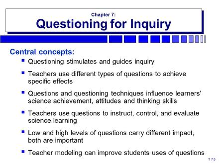 T 7.0 Chapter 7: Questioning for Inquiry Chapter 7: Questioning for Inquiry Central concepts:  Questioning stimulates and guides inquiry  Teachers use.