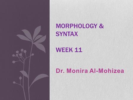 Dr. Monira Al-Mohizea MORPHOLOGY & SYNTAX WEEK 11.