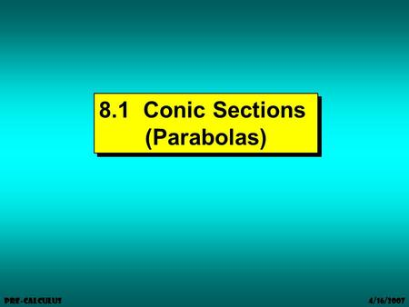 4/16/2007 Pre-Calculus 8.1 Conic Sections (Parabolas) 8.1 Conic Sections (Parabolas)