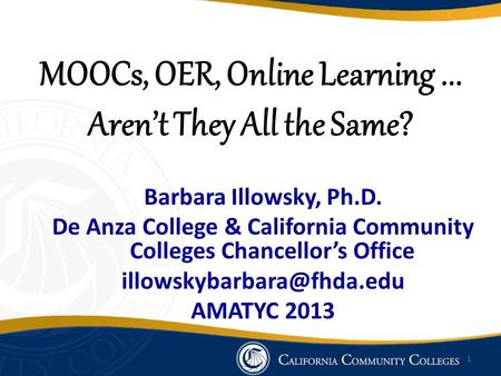 MOOCs, OER, Online Learning... Aren't They All the Same? Barbara Illowsky, Ph.D. De Anza College & California Community Colleges Chancellor's Office