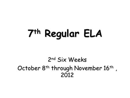7 th Regular ELA 2 nd Six Weeks October 8 th through November 16 th, 2012.
