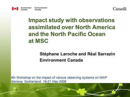 Impact study with observations assimilated over North America and the North Pacific Ocean at MSC Stéphane Laroche and Réal Sarrazin Environment Canada.