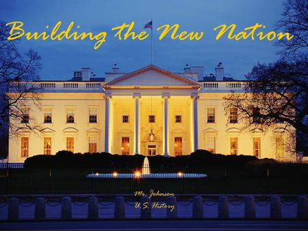 Building the New Nation Mr. Johnson U.S. History.