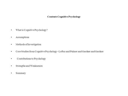 Contents Cognitive Psychology What is Cognitive Psychology? Assumptions Methods of Investigation Core Studies from Cognitive Psychology - Loftus and Palmer.