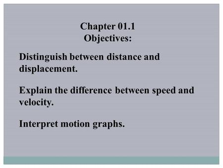 Chapter 01.1 Objectives: Distinguish between distance and displacement. Explain the difference between speed and velocity. Interpret motion graphs.