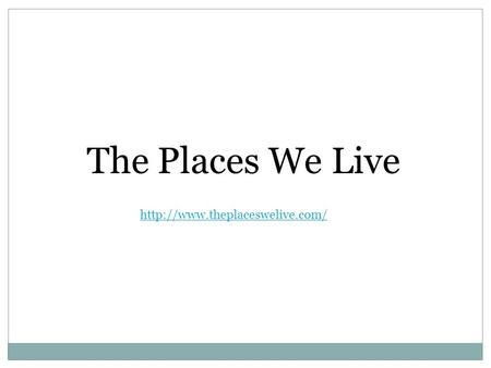 The Places We Live http://www.theplaceswelive.com/