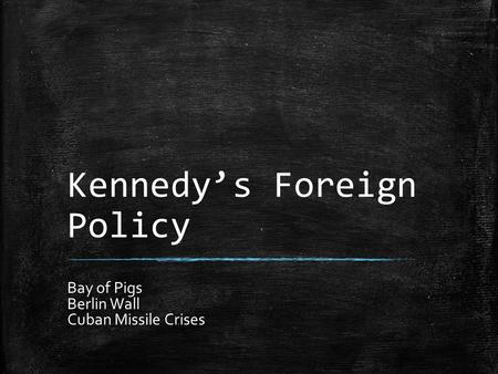 Kennedy's Foreign Policy Bay of Pigs Berlin Wall Cuban Missile Crises.