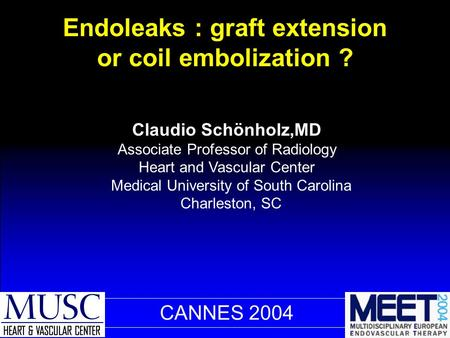 CANNES 2004 Endoleaks : graft extension or coil embolization ? Claudio Schönholz,MD Associate Professor of Radiology Heart and Vascular Center Medical.