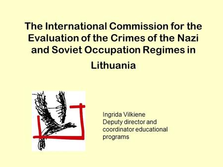 The International <strong>Commission</strong> for the Evaluation of the Crimes of the Nazi and Soviet Occupation Regimes in Lithuania Ingrida Vilkiene Deputy director and.