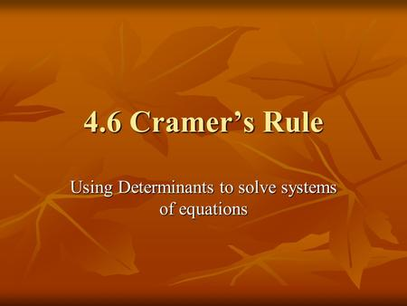 4.6 Cramer's Rule Using Determinants to solve systems of equations.
