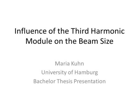 Influence of the Third Harmonic Module on the Beam Size Maria Kuhn University of Hamburg Bachelor Thesis Presentation.