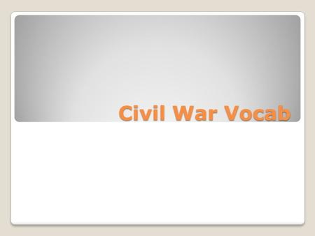 Civil War Vocab. Ft. Sumter 1 st official battle of the Civil War Fought over important ft. in SC No casualties.