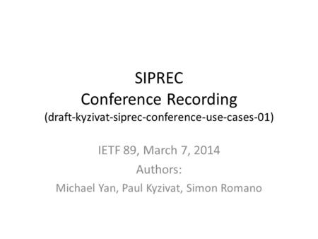 SIPREC Conference Recording (draft-kyzivat-siprec-conference-use-cases-01) IETF 89, March 7, 2014 Authors: Michael Yan, Paul Kyzivat, Simon Romano.