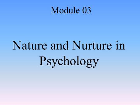 Nature and Nurture in Psychology Module 03. Behavior Genetics The study of the relative effects of genes and environmental influences our behavior.