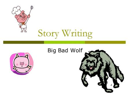 Story Writing Big Bad Wolf. Story Writing Beginning (w2ho, where, when?) Development (What happened?) Climax (Exciting) Ending + lesson.