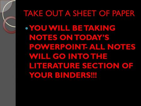 TAKE OUT A SHEET OF PAPER YOU WILL BE TAKING NOTES ON TODAY'S POWERPOINT- ALL NOTES WILL GO INTO THE LITERATURE SECTION OF YOUR BINDERS!!!