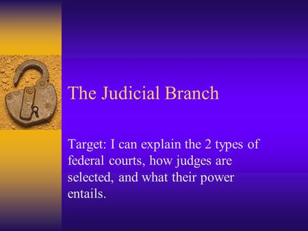The Judicial Branch Target: I can explain the 2 types of federal courts, how judges are selected, and what their power entails.