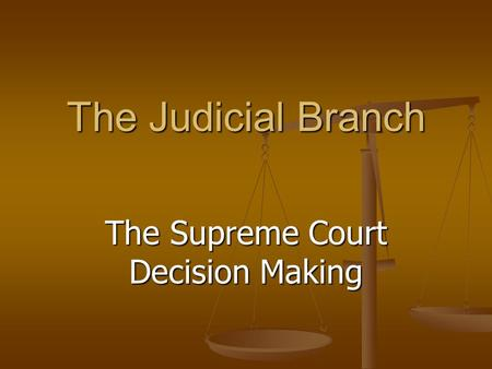The Judicial Branch The Supreme Court Decision Making.