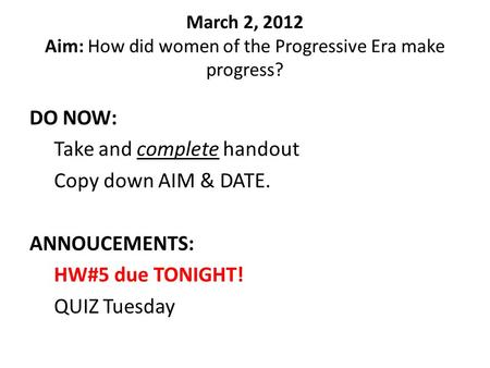 March 2, 2012 Aim: How did women of the Progressive Era make progress? DO NOW: Take and complete handout Copy down AIM & DATE. ANNOUCEMENTS: HW#5 due TONIGHT!