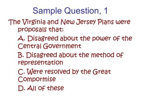 Sample Question, 1 The Virginia and New Jersey Plans were proposals that: A. Disagreed about the power of the Central Government B. Disagreed about the.