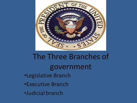 The Three Branches of government Legislative Branch Executive Branch Judicial branch.