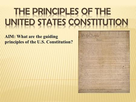 AIM: What are the guiding principles of the U.S. Constitution?