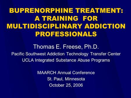 BUPRENORPHINE TREATMENT: A <strong>TRAINING</strong> FOR MULTIDISCIPLINARY ADDICTION PROFESSIONALS Thomas E. Freese, Ph.D. Pacific Southwest Addiction Technology Transfer.