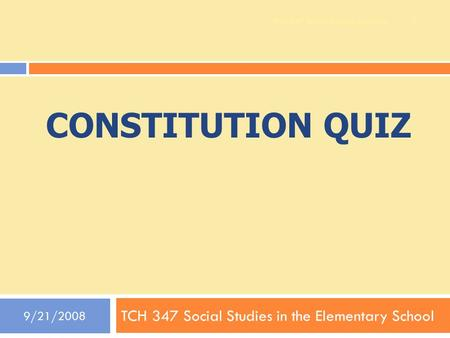 CONSTITUTION QUIZ TCH 347 Social Studies in the Elementary School 9/21/2008 1 TCH 347 Social Studies Methods.
